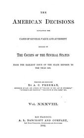 The American Decisions, Containing All the Cases of General Value and Authority Decided in the Courts of the Several States: From the Earliest Issue of the State Reports [1760] to the Year 1869, Volume 38