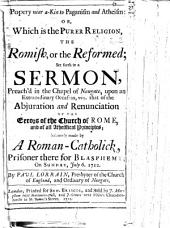 Popery near a-kin to Paganism and Atheism; or, which is the purer religion, the Romish, or the Reformed; set forth in a sermon [on James i. 27] preach'd in the Chapel of Newgate July 6. 1712, upon ... occasion ... of the abjuration and renunciation of the errors of the Church of Rome, and of all atheistical principles, solemnly made by a Roman-Catholick (R. Burridge) prisoner there for blasphemy, ... July 6, 1712