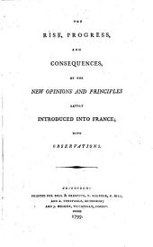 The Rise, Progress, and Consequences of the New Opinions and Principles Lately Introduced Into France: With Observations