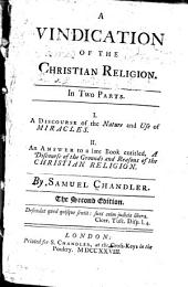 A vindication of the Christian religion: In two parts. A discourse of the nature and use of miracles. An answer to a late book entitled, A discourse of the grounds and reasons of the Christian religion