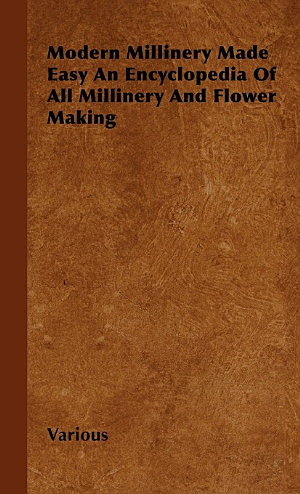 Modern Millinery Made Easy an Encyclopedia of All Millinery and Flower Making