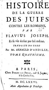 Histoire de la guerre des Juifs contre les Romains. Par Flavius Joseph. Et sa vie écrite par lui-même. Traduite du grec par Mr Arnauld d'Andilly