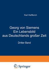 Georg von Siemens Ein Lebensbild aus Deutschlands großer Zeit: Dritter Band