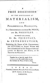 A Free Discussion of the Doctrines of Materialism, and Philosophical Necessity, in a correspondence between Dr. Price, and Dr. Priestley. To which are added, by Dr. Priestley, an Introduction, explaining the nature of the controversy, and letters to several writers, etc
