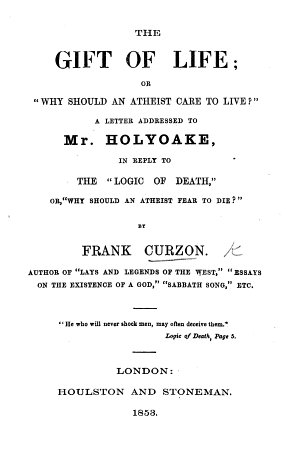 The Gift of Life  Or    Why Should an Atheist Care to Live     A Letter Addressed to Mr  Holyoake  in Reply to the    Logic of Death     Or     Why Should an Atheist Fear to Die