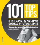101 Top Tips for Black & White Digital Photography: The Art of Black & White Brought into the Digital Age