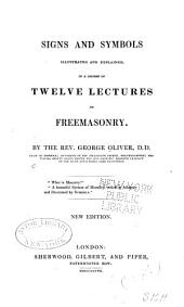 Signs and Symbols Illustrated and Explained: In a Course of Twelve Lectures on Free-masonry