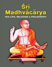 Sri Madhvacarya: His Life, Religion & Philosophy