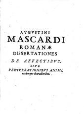 Augustini Mascardi Romanae dissertationes de affectibus, sive perturbationibus animi, earúmque characteribus