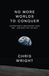 No More Worlds to Conquer: Sixteen People Who Defined Their Time – And What They Did Next