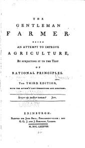 The Gentleman Farmer: Being an Attempt to Improve Agriculture, by Subjecting it to the Test of Rational Principles