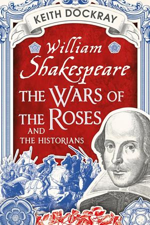 William Shakespeare  the Wars of the Roses and the Historians PDF