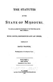The Statutes of the State of Missouri: To which are Prefixed the Constitutions of the United States and the State of Missouri : with Notes, References, and an Index, Volume 1