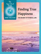 Finding True Happiness: The Secret Of Eternal Life