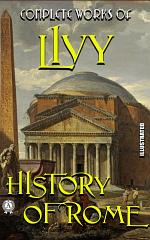 Complete Works of Livy. History of Rome. Illustrated