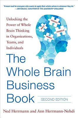 The Whole Brain Business Book  Second Edition  Unlocking the Power of Whole Brain Thinking in Organizations  Teams  and Individuals