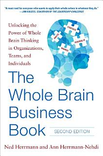 The Whole Brain Business Book  Second Edition  Unlocking the Power of Whole Brain Thinking in Organizations  Teams  and Individuals Book