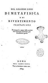 Del leggere libri di metafisica e di divertimento trattati due ristampati a spese della societa' dell'Amicizia Cattolica per distribuirsi gratis