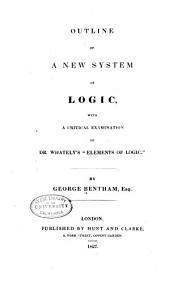 "Outline of a New System of Logic: With a Critical Examination of Dr. Whately's ""Elements of Logic"