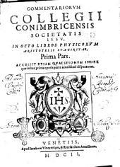 Commentariorum collegii Conimbricensis Societatis Iesu, in octo libros physicorum Aristotelis Stagiritae, prima [-secunda] pars. Accessit etiam quaestionum index quae in hac prima operis parte acutissimè disputantur