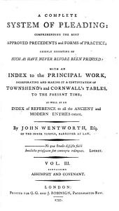 A Complete System of Pleading: Comprehending the Most Approved Precedents and Forms of Practice : Chiefly Consisting of Such as Have Never Before Been Printed : with an Index to the Principal Work, Incorporating and Making it a Continuation of Townshend's and Cornwall's Tables, to the Present Time; as Well as an Index of Reference to All the Ancient and Modern Entries Extant, Volume 3
