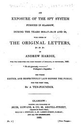 An Exposure of the Spy System Pursued in Glasgow, During the Years 1816-17-18-19 & 20: With Copies of the Original Letters, &c. &c. &c. of Andrew Hardie ...
