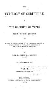 The Typology of Scripture: Or The Doctrine of Types Investigated in Its Principles, and Applied to the Explanation of the Earlier Revelations of God, Considered as Preparatory Exhibitions of the Leading Truths of the Gospel