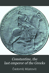 Constantine, the Last Emperor of the Greeks: Or, The Conquest of Constantinople by the Turks (A.D. 1453) After the Latest Historical Researches
