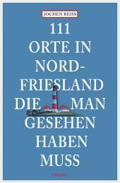 111 Orte in Nordfriesland, die man gesehen haben muss: Reiseführer