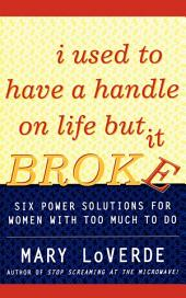 I Used to Have a Handle on Life But It Broke: Six Power Solutions for Women With Too Much To Do