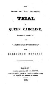 "The Important and Eventful Trial of Queen Caroline, Consort of George IV for ""adulterous Intercourse"" with Bartolomo Bergami: Volume 1"