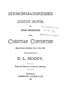 Sermons and Addresses  Question Drawer and Other Proceedings of the Christian Convention Held in Chicago  September 18th to 20th  1883 PDF