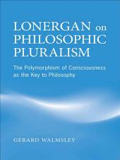 Lonergan on Philosophic Pluralism: The Polymorphism of Conciousness as the Key to Philosophy