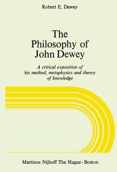 The Philosophy of John Dewey: A Critical Exposition of His Method, Metaphysics and Theory of Knowledge