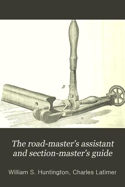 The Road Masters Assistant And Section Masters Guide A Manual Of Reference For All Having To Do With The Permanent Way Of American Railroads