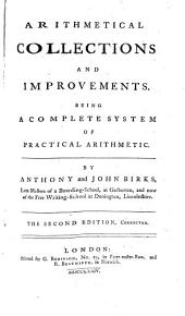 Arithmetical Collections and Improvements. Being a Complete System of Practical Arithmetic. By Anthony and John Birks .. The Second Edition, Corrected