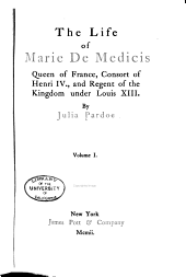 The Life of Marie de Medicis, Queen of France: Consort of Henry IV, and Regent of the Kingdom Under Louis XIII.