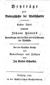 Beyträge zur Naturgeschichte der Wallfischarten. Erster Theil enthaltend J. H.'s Anmerkungen über den Bau und die Oekonomie der Wallfische, aus dem Englischen übersetzt ... von J. G. Schneider