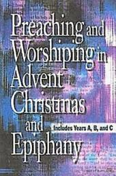 Preaching and Worshiping in Advent, Christmas, and Epiphany: Years A, B, and C