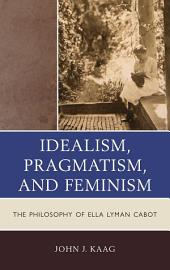 Idealism, Pragmatism, and Feminism: The Philosophy of Ella Lyman Cabot