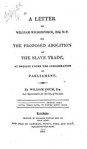 A Letter to William Wilberforce, Esq. M.P.: On the Proposed Abolition of the Slave Trade, at Present Under the Consideration of Parliament
