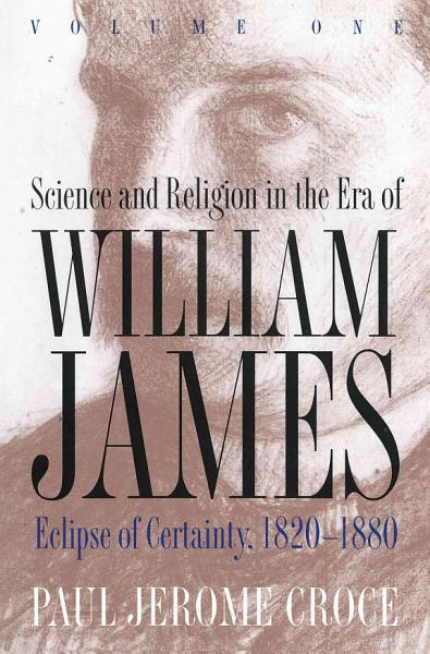 Science and Religion in the Era of William James  Eclipse of certainty  1820 1880 PDF
