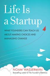 Life Is a Startup: What Founders Can Teach Us about Making Choices and Managing Change