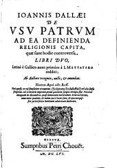Ioannis Dallaei De usu Patrum ad ea definienda ... quae sunt hodie controversa
