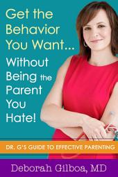 Get the Behavior You Want... Without Being the Parent You Hate!: Dr. G's Guide to Effective Parenting