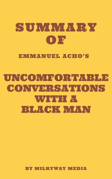 Download Summary of Emmanuel Acho s Uncomfortable Conversations with a Black Man Book
