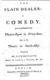 The Plain Dealer: A Comedy. As it is Performed at the Theatre-Royal in Drury-lane; and at the Theatre in Smock-Alley. Written by Mr. Bickerstaffe. ...