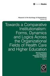 Towards a Comparative Institutionalism: Forms, Dynamics and Logics Across the Organizational Fields of Health Care and Higher Education