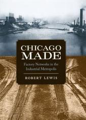 Chicago Made: Factory Networks in the Industrial Metropolis
