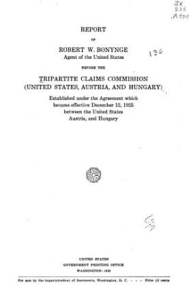 Report of Robert W  Bonynge  Agent of the United States Before the Tripartite Claims Commission  United States  Austria  and Hungary  Established Under the Agreement which Became Effective December 12  1925 Between the United States  Austria  and Hungary PDF